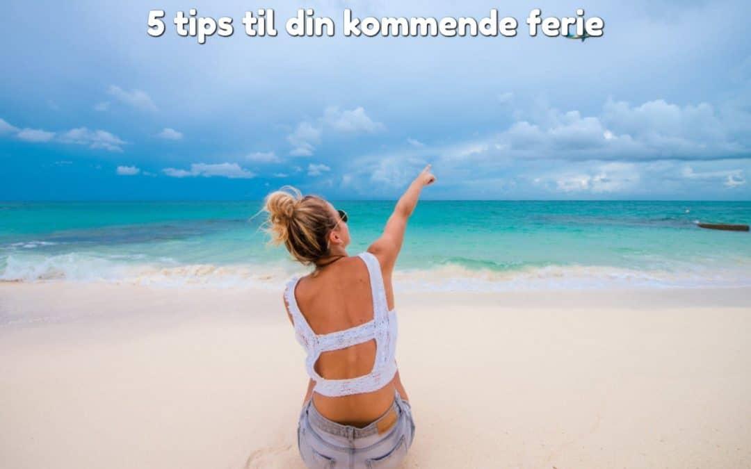 5 tips til din kommende ferie